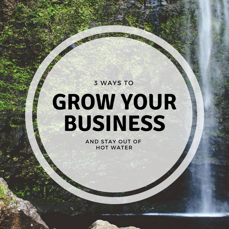 How To Grow Your Business and Stay Out of Hot Water
